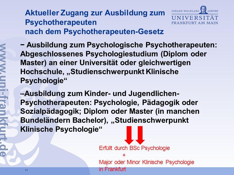 Aktueller Zugang zur Ausbildung zum Psychotherapeuten nach dem Psychotherapeuten-Gesetz Ausbildung zum Psychologische Psychotherapeuten: Abgeschlossenes Psychologiestudium (Diplom oder Master) an einer Universität oder gleichwertigen Hochschule, Studienschwerpunkt Klinische Psychologie –Ausbildung zum Kinder- und Jugendlichen- Psychotherapeuten: Psychologie, Pädagogik oder Sozialpädagogik; Diplom oder Master (in manchen Bundeländern Bachelor), Studienschwerpunkt Klinische Psychologie 11 Erfüllt durch BSc Psychologie + Major oder Minor Klinische Psychologie in Frankfurt