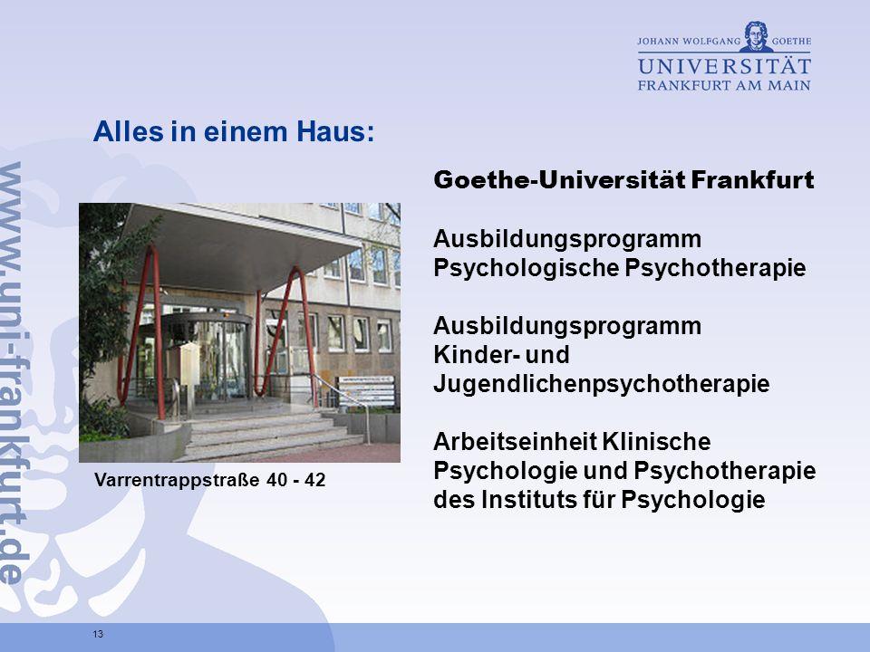 Alles in einem Haus: 13 Goethe-Universität Frankfurt Ausbildungsprogramm Psychologische Psychotherapie Ausbildungsprogramm Kinder- und Jugendlichenpsychotherapie Arbeitseinheit Klinische Psychologie und Psychotherapie des Instituts für Psychologie Varrentrappstraße 40 - 42