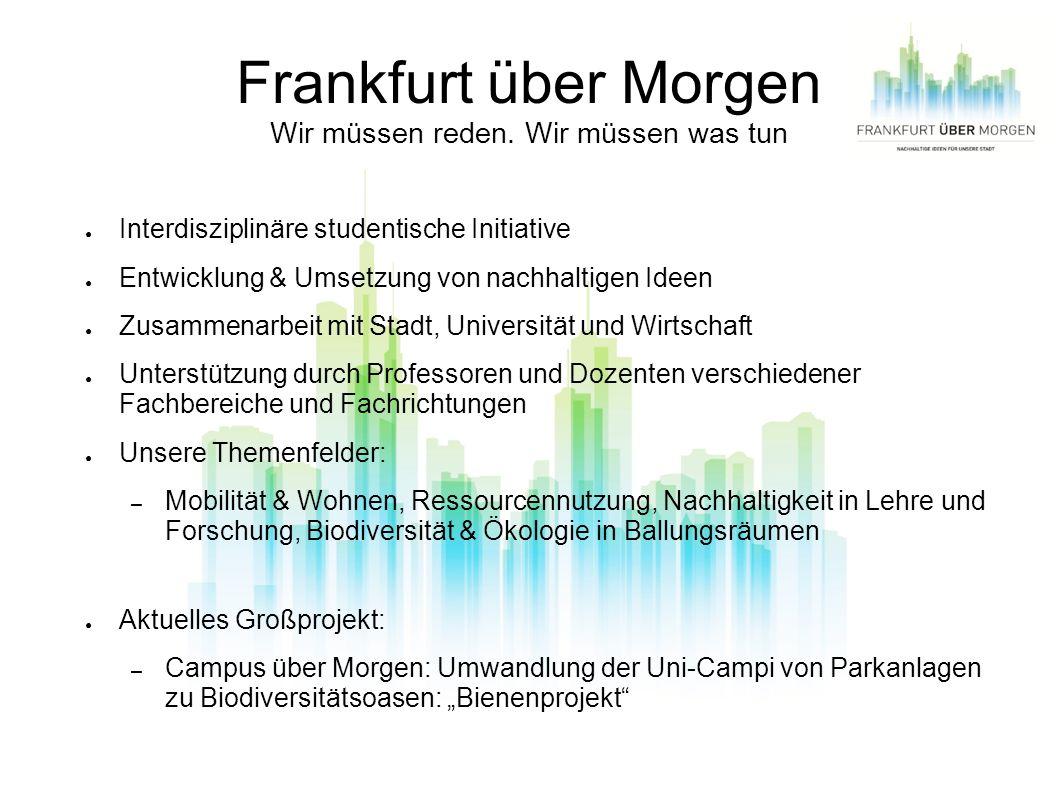 Frankfurt über Morgen Wir müssen reden. Wir müssen was tun Interdisziplinäre studentische Initiative Entwicklung & Umsetzung von nachhaltigen Ideen Zu
