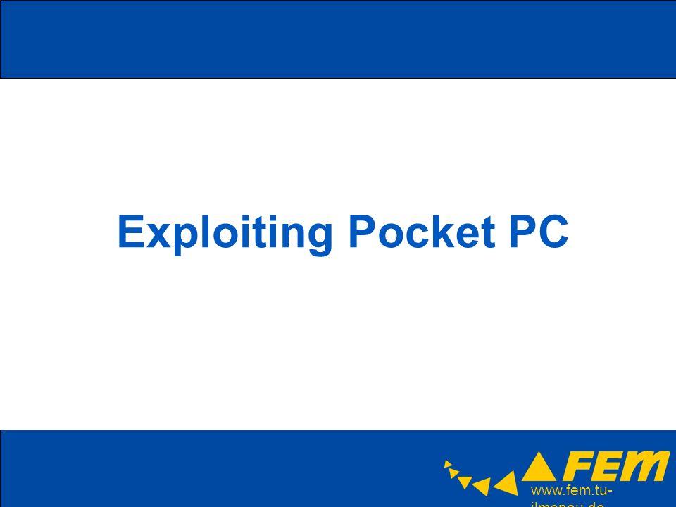 www.fem.tu- ilmenau.de Exploiting Pocket PC Tools: –PocketPC/WinCE SDK Microsoft eMbedded Visual C/C++ (eVC) –Kostenlose Entwicklungsumgebung –Compiler, Debugger, Assembler,… –Spezielle Plattform Tools: Remote Process Viewer…) –Kein Support für ARM inline assembly Verschieden Pocket PC SDKs (aktuell Windows Mobile 5.0 SDK) Emulatoren für Pocket PC; neu: Emulator der die echte Hardware emuliert) –ActiveSync: Synchronisierungssoftware / Dateitransfer / Netzwerkzugriff