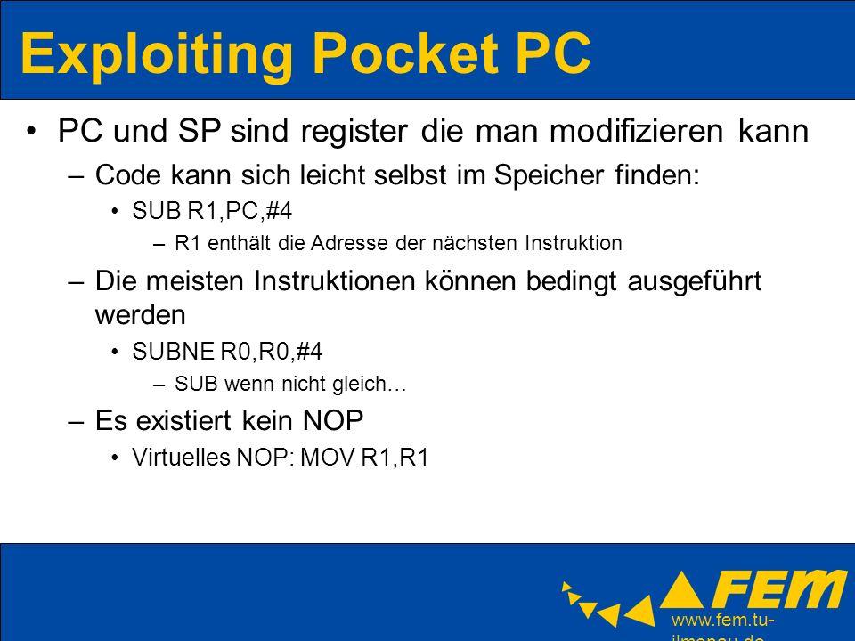 www.fem.tu- ilmenau.de Exploiting Pocket PC PC und SP sind register die man modifizieren kann –Code kann sich leicht selbst im Speicher finden: SUB R1,PC,#4 –R1 enthält die Adresse der nächsten Instruktion –Die meisten Instruktionen können bedingt ausgeführt werden SUBNE R0,R0,#4 –SUB wenn nicht gleich… –Es existiert kein NOP Virtuelles NOP: MOV R1,R1