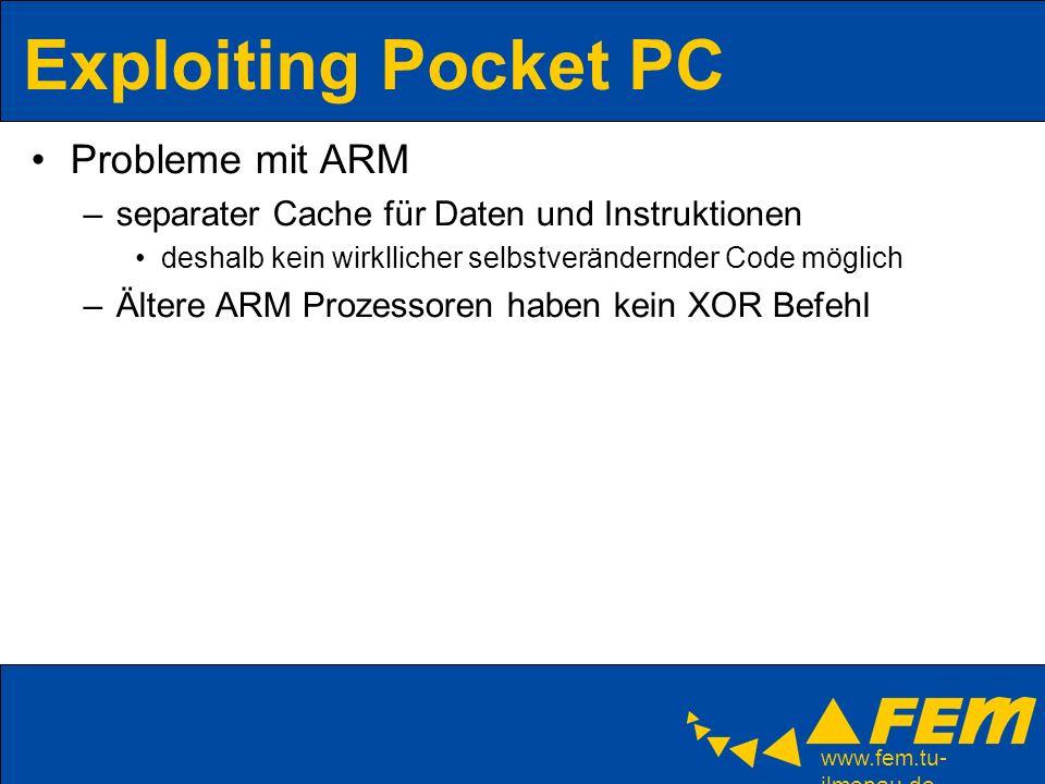 www.fem.tu- ilmenau.de Exploiting Pocket PC Probleme mit ARM –separater Cache für Daten und Instruktionen deshalb kein wirkllicher selbstverändernder Code möglich –Ältere ARM Prozessoren haben kein XOR Befehl