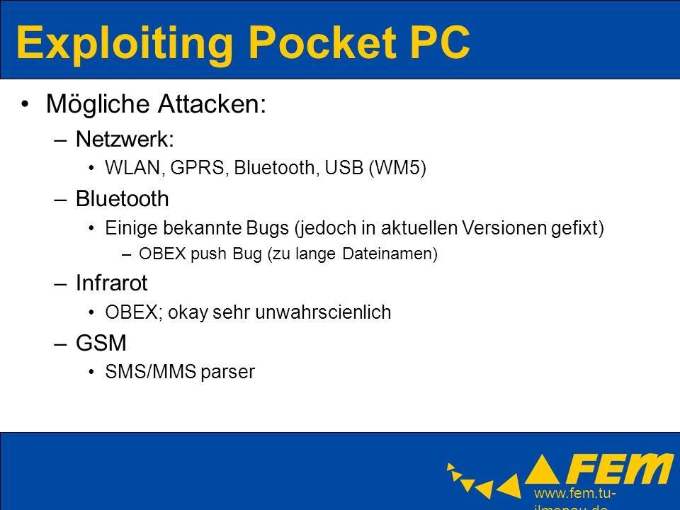 www.fem.tu- ilmenau.de Exploiting Pocket PC Mögliche Attacken: –Netzwerk: WLAN, GPRS, Bluetooth, USB (WM5) –Bluetooth Einige bekannte Bugs (jedoch in aktuellen Versionen gefixt) –OBEX push Bug (zu lange Dateinamen) –Infrarot OBEX; okay sehr unwahrscienlich –GSM SMS/MMS parser