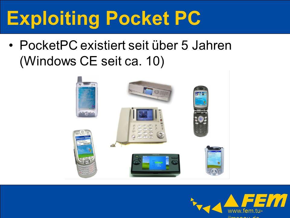 www.fem.tu- ilmenau.de Exploiting Pocket PC Windows CE: –Embedded Betriebssystem von Microsoft –Echtzeitfähig; für integrierte Anwendungen PDAs, cell/smart phones VoIP, Abspielgeräte, Navigationssysteme, ATMs… –Lauffähig auf x86, MIPS, SH3/4, ARM, StrongARM,… PocketPC: –Pocket PC 2000, 2002, 2003, 2003 SE, 2003 phone edition –Pocket PC Smartphone –umbenannt in Windows Mobile: aktuell 5.0 Alle PocketPC Betriebssysteme basieren auf Windows CE