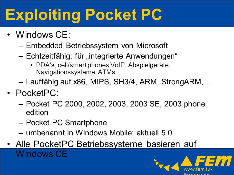 www.fem.tu- ilmenau.de Exploiting Pocket PC Unterschied PocketPC / WindowsCE / Windows Mobile… Es gibt nur wenige Exploits / keine Viren/Würmer Wozu überhaupt Exploits.