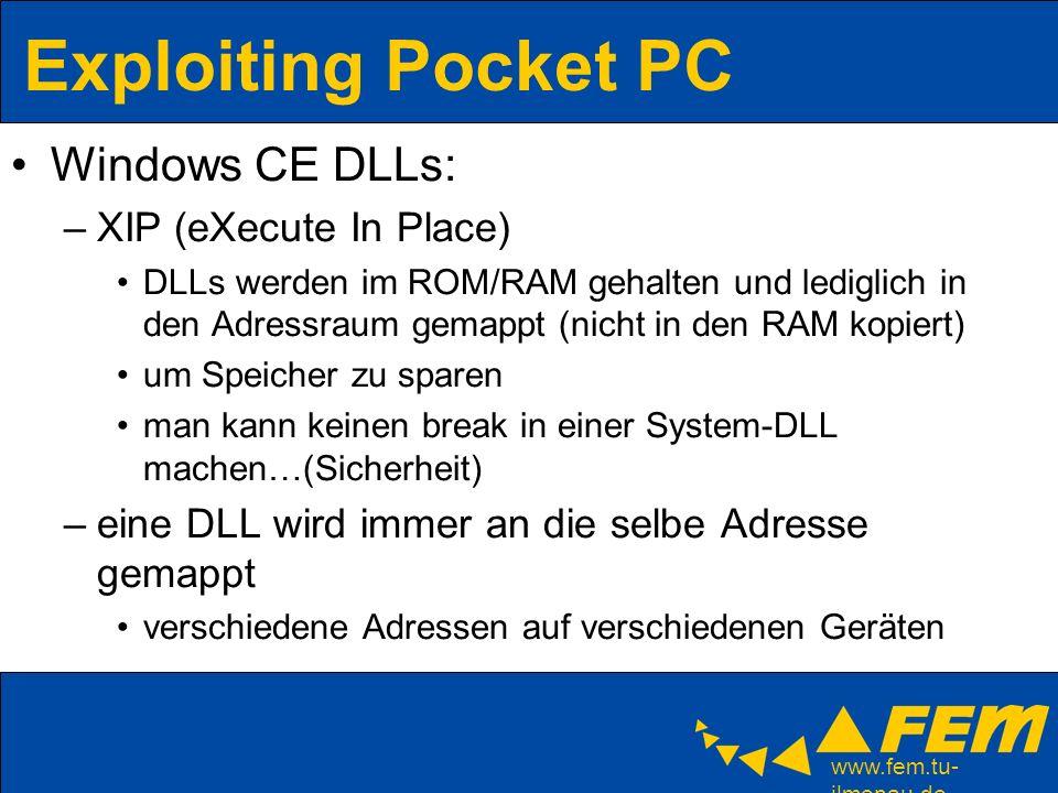 www.fem.tu- ilmenau.de Exploiting Pocket PC Windows CE DLLs: –XIP (eXecute In Place) DLLs werden im ROM/RAM gehalten und lediglich in den Adressraum gemappt (nicht in den RAM kopiert) um Speicher zu sparen man kann keinen break in einer System-DLL machen…(Sicherheit) –eine DLL wird immer an die selbe Adresse gemappt verschiedene Adressen auf verschiedenen Geräten