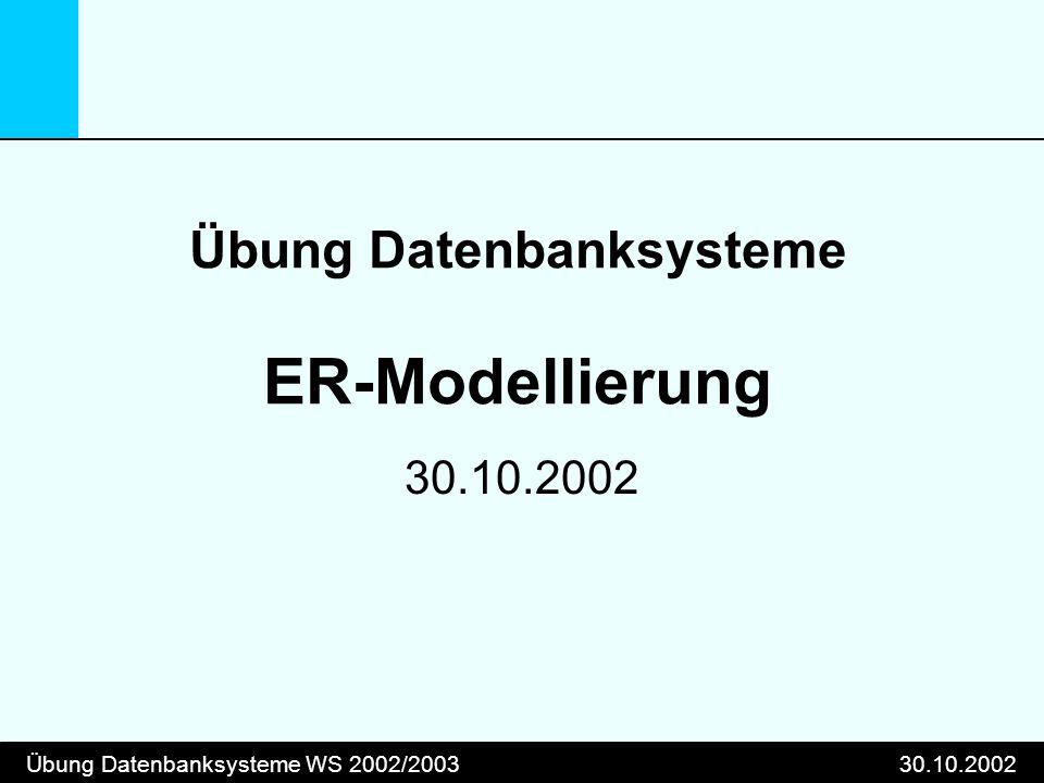 Übung Datenbanksysteme WS 2002/200330.10.2002 Übung Datenbanksysteme ER-Modellierung 30.10.2002