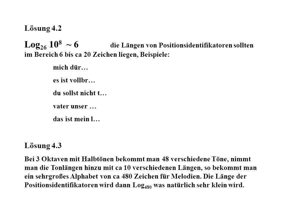 Lösung 4.2 Log 26 10 8 ~ 6 die Längen von Positionsidentifikatoren sollten im Bereich 6 bis ca 20 Zeichen liegen, Beispiele: mich dür… es ist vollbr… du sollst nicht t… vater unser … das ist mein l… Lösung 4.3 Bei 3 Oktaven mit Halbtönen bekommt man 48 verschiedene Töne, nimmt man die Tonlängen hinzu mit ca 10 verschiedenen Längen, so bekommt man ein sehrgroßes Alphabet von ca 480 Zeichen für Melodien.