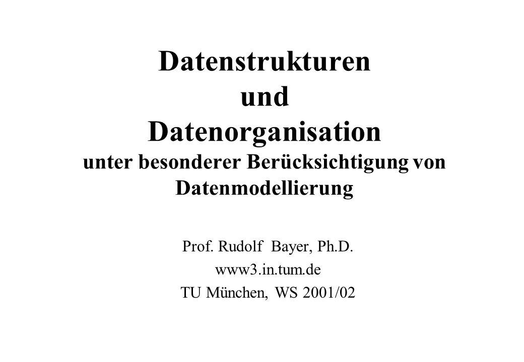 Datenstrukturen und Datenorganisation unter besonderer Berücksichtigung von Datenmodellierung Prof. Rudolf Bayer, Ph.D. www3.in.tum.de TU München, WS