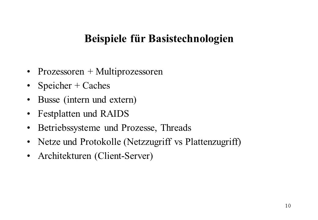 10 Beispiele für Basistechnologien Prozessoren + Multiprozessoren Speicher + Caches Busse (intern und extern) Festplatten und RAIDS Betriebssysteme und Prozesse, Threads Netze und Protokolle (Netzzugriff vs Plattenzugriff) Architekturen (Client-Server)