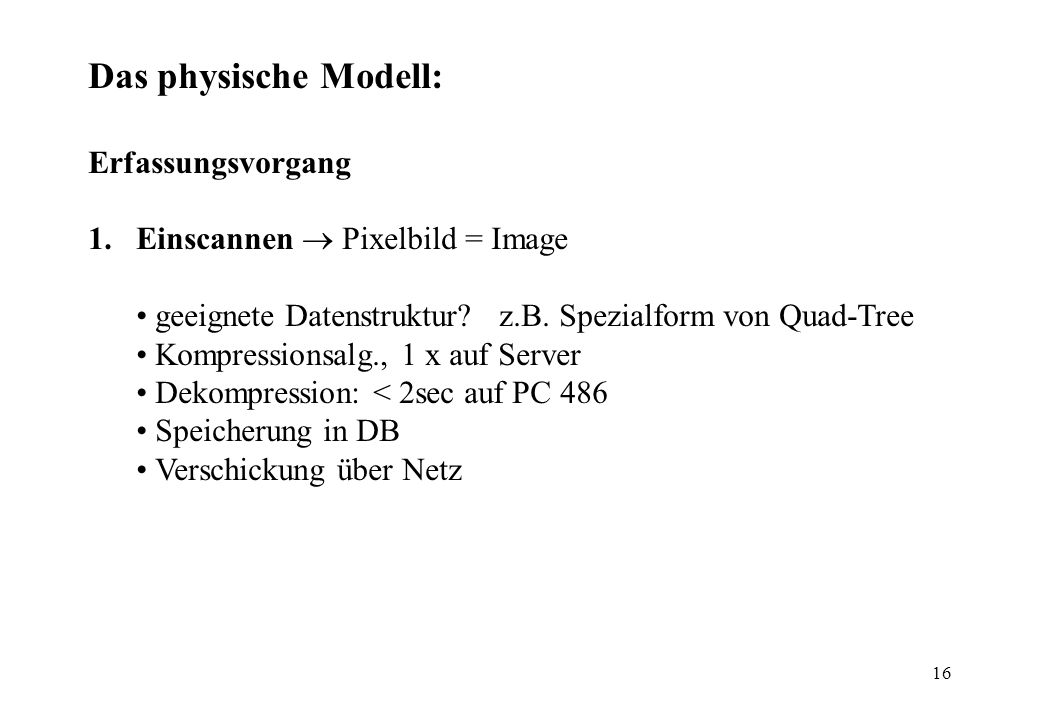 16 Das physische Modell: Erfassungsvorgang 1.Einscannen Pixelbild = Image geeignete Datenstruktur? z.B. Spezialform von Quad-Tree Kompressionsalg., 1