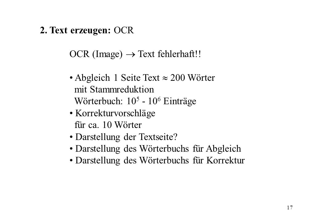 17 2. Text erzeugen: OCR OCR (Image) Text fehlerhaft!! Abgleich 1 Seite Text 200 Wörter mit Stammreduktion Wörterbuch: 10 5 - 10 6 Einträge Korrekturv