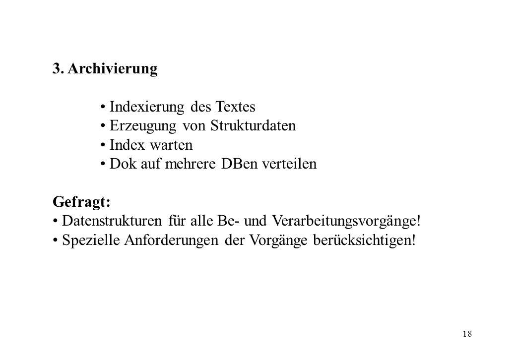 18 3. Archivierung Indexierung des Textes Erzeugung von Strukturdaten Index warten Dok auf mehrere DBen verteilen Gefragt: Datenstrukturen für alle Be