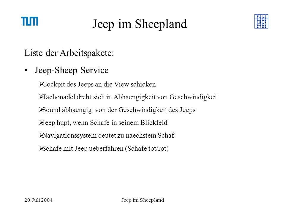 20.Juli 2004Jeep im Sheepland Liste der Arbeitspakete: Jeep-Sheep Service Cockpit des Jeeps an die View schicken Tachonadel dreht sich in Abhaengigkeit von Geschwindigkeit Sound abhaengig von der Geschwindigkeit des Jeeps Jeep hupt, wenn Schafe in seinem Blickfeld Navigationssystem deutet zu naechstem Schaf Schafe mit Jeep ueberfahren (Schafe tot/rot)