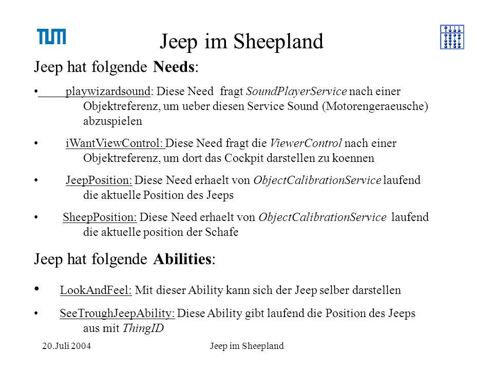 20.Juli 2004Jeep im Sheepland Jeep hat folgende Needs: playwizardsound: Diese Need fragt SoundPlayerService nach einer Objektreferenz, um ueber diesen Service Sound (Motorengeraeusche) abzuspielen iWantViewControl: Diese Need fragt die ViewerControl nach einer Objektreferenz, um dort das Cockpit darstellen zu koennen JeepPosition: Diese Need erhaelt von ObjectCalibrationService laufend die aktuelle Position des Jeeps SheepPosition: Diese Need erhaelt von ObjectCalibrationService laufend die aktuelle position der Schafe Jeep hat folgende Abilities: LookAndFeel: Mit dieser Ability kann sich der Jeep selber darstellen SeeTroughJeepAbility: Diese Ability gibt laufend die Position des Jeeps aus mit ThingID