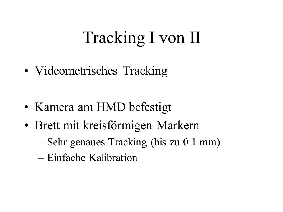 Tracking I von II Videometrisches Tracking Kamera am HMD befestigt Brett mit kreisförmigen Markern –Sehr genaues Tracking (bis zu 0.1 mm) –Einfache Kalibration