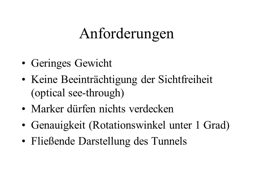 Anforderungen Geringes Gewicht Keine Beeinträchtigung der Sichtfreiheit (optical see-through) Marker dürfen nichts verdecken Genauigkeit (Rotationswinkel unter 1 Grad) Fließende Darstellung des Tunnels