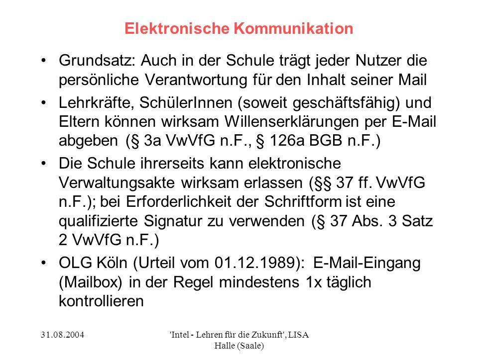 31.08.2004 Intel - Lehren für die Zukunft , LISA Halle (Saale) Elektronische Kommunikation Grundsatz: Auch in der Schule trägt jeder Nutzer die persönliche Verantwortung für den Inhalt seiner Mail Lehrkräfte, SchülerInnen (soweit geschäftsfähig) und Eltern können wirksam Willenserklärungen per E-Mail abgeben (§ 3a VwVfG n.F., § 126a BGB n.F.) Die Schule ihrerseits kann elektronische Verwaltungsakte wirksam erlassen (§§ 37 ff.