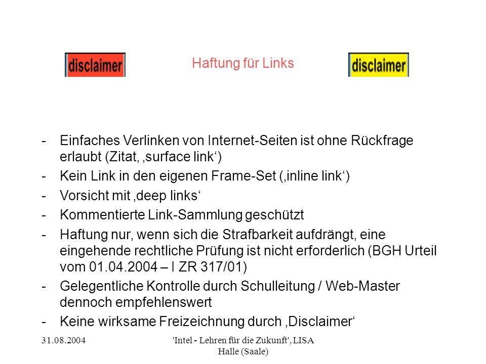 31.08.2004 Intel - Lehren für die Zukunft , LISA Halle (Saale) Haftung für Links -Einfaches Verlinken von Internet-Seiten ist ohne Rückfrage erlaubt (Zitat surface link) -Kein Link in den eigenen Frame-Set (inline link) -Vorsicht mit deep links -Kommentierte Link-Sammlung geschützt -Haftung nur, wenn sich die Strafbarkeit aufdrängt, eine eingehende rechtliche Prüfung ist nicht erforderlich (BGH Urteil vom 01.04.2004 – I ZR 317/01) -Gelegentliche Kontrolle durch Schulleitung / Web-Master dennoch empfehlenswert -Keine wirksame Freizeichnung durch Disclaimer