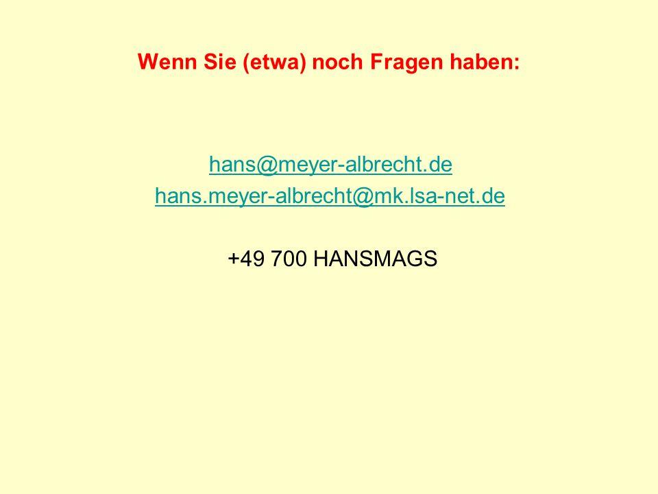 Wenn Sie (etwa) noch Fragen haben: hans@meyer-albrecht.de hans.meyer-albrecht@mk.lsa-net.de +49 700 HANSMAGS