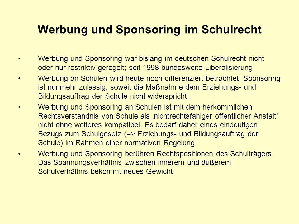 Werbung und Sponsoring im Schulrecht Werbung und Sponsoring war bislang im deutschen Schulrecht nicht oder nur restriktiv geregelt; seit 1998 bundesweite Liberalisierung Werbung an Schulen wird heute noch differenziert betrachtet, Sponsoring ist nunmehr zulässig, soweit die Maßnahme dem Erziehungs- und Bildungsauftrag der Schule nicht widerspricht Werbung und Sponsoring an Schulen ist mit dem herkömmlichen Rechtsverständnis von Schule als nichtrechtsfähiger öffentlicher Anstalt nicht ohne weiteres kompatibel.