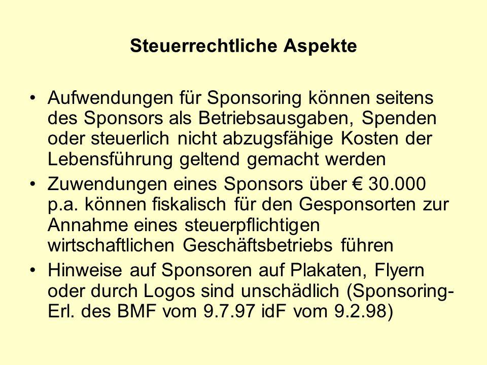 Steuerrechtliche Aspekte Aufwendungen für Sponsoring können seitens des Sponsors als Betriebsausgaben, Spenden oder steuerlich nicht abzugsfähige Kosten der Lebensführung geltend gemacht werden Zuwendungen eines Sponsors über 30.000 p.a.