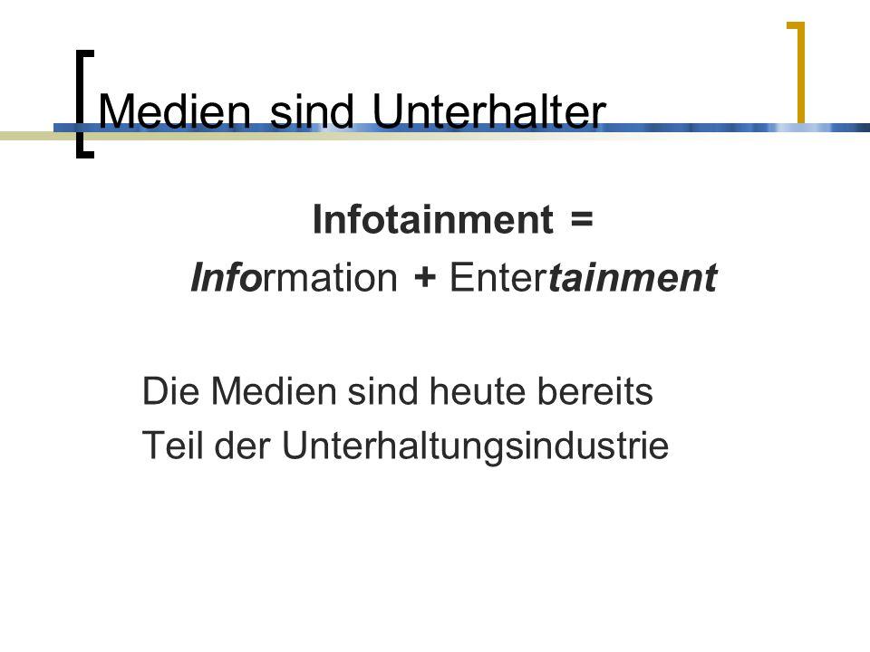 Medien sind Unterhalter Infotainment = Information + Entertainment Die Medien sind heute bereits Teil der Unterhaltungsindustrie