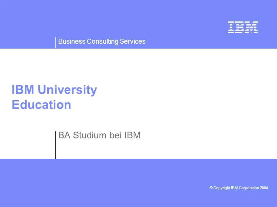 Business Consulting Services © Copyright IBM Corporation 2004 IBM University Education BA Studium bei IBM