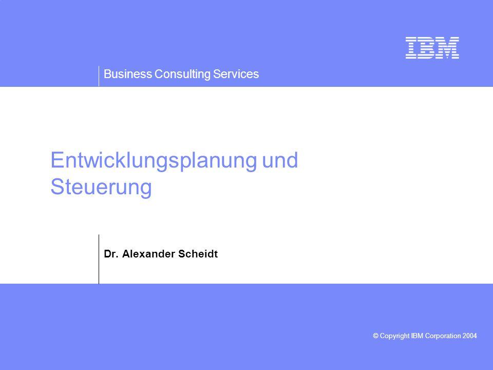 Business Consulting Services © Copyright IBM Corporation 2004 Entwicklungsplanung und Steuerung Dr. Alexander Scheidt