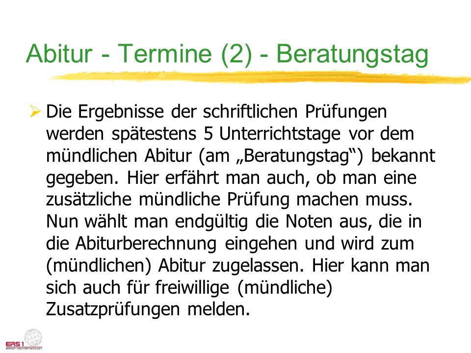 Abitur - Termine (2) - Beratungstag Die Ergebnisse der schriftlichen Prüfungen werden spätestens 5 Unterrichtstage vor dem mündlichen Abitur (am Berat