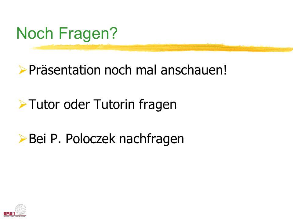 Noch Fragen? Präsentation noch mal anschauen! Tutor oder Tutorin fragen Bei P. Poloczek nachfragen