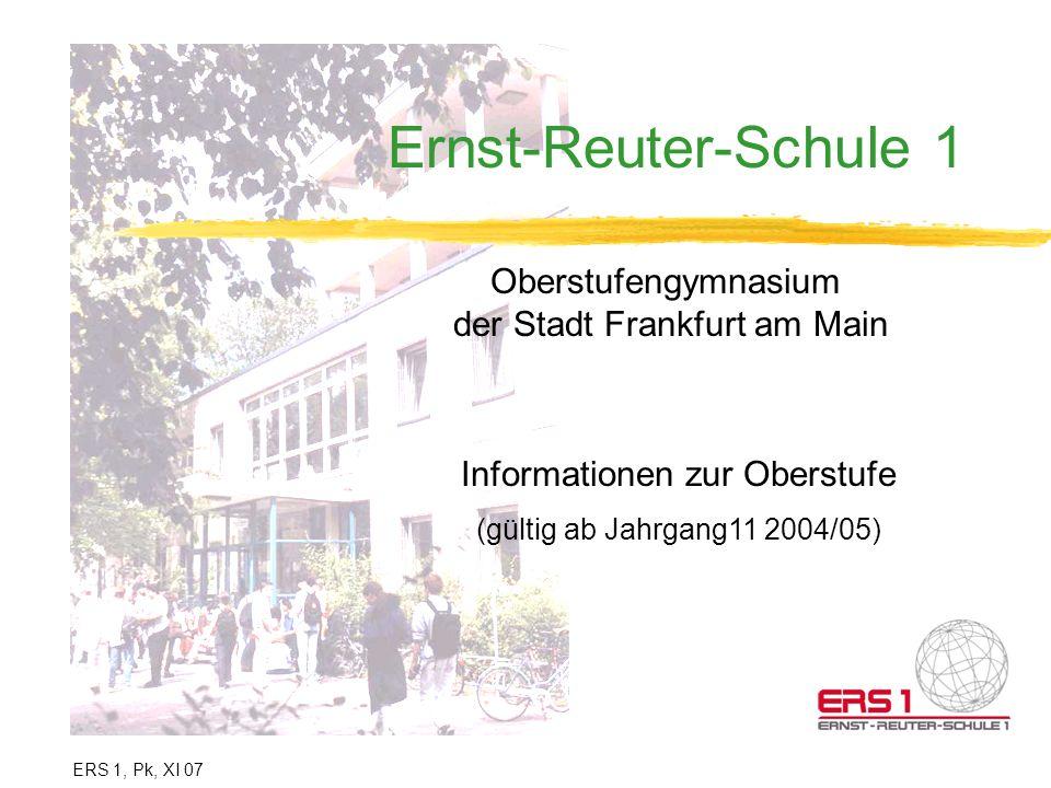 Ernst-Reuter-Schule 1 Oberstufengymnasium der Stadt Frankfurt am Main Informationen zur Oberstufe (gültig ab Jahrgang11 2004/05) ERS 1, Pk, XI 07