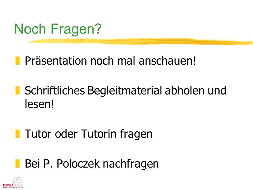 Noch Fragen? zPräsentation noch mal anschauen! zSchriftliches Begleitmaterial abholen und lesen! zTutor oder Tutorin fragen zBei P. Poloczek nachfrage