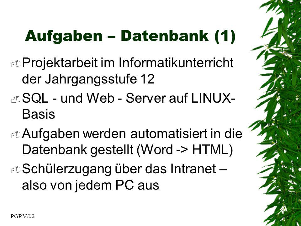 PGP V/02 Aufgaben – Datenbank (1) Projektarbeit im Informatikunterricht der Jahrgangsstufe 12 SQL - und Web - Server auf LINUX- Basis Aufgaben werden automatisiert in die Datenbank gestellt (Word -> HTML) Schülerzugang über das Intranet – also von jedem PC aus