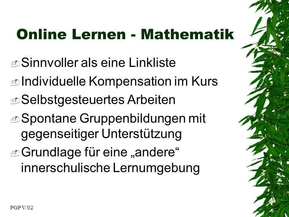 PGP V/02 Online Lernen - Mathematik Sinnvoller als eine Linkliste Individuelle Kompensation im Kurs Selbstgesteuertes Arbeiten Spontane Gruppenbildungen mit gegenseitiger Unterstützung Grundlage für eine andere innerschulische Lernumgebung
