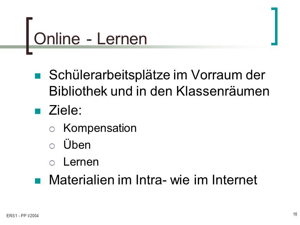 ERS1 - PP I/2004 18 Online - Lernen Schülerarbeitsplätze im Vorraum der Bibliothek und in den Klassenräumen Ziele: Kompensation Üben Lernen Materialien im Intra- wie im Internet
