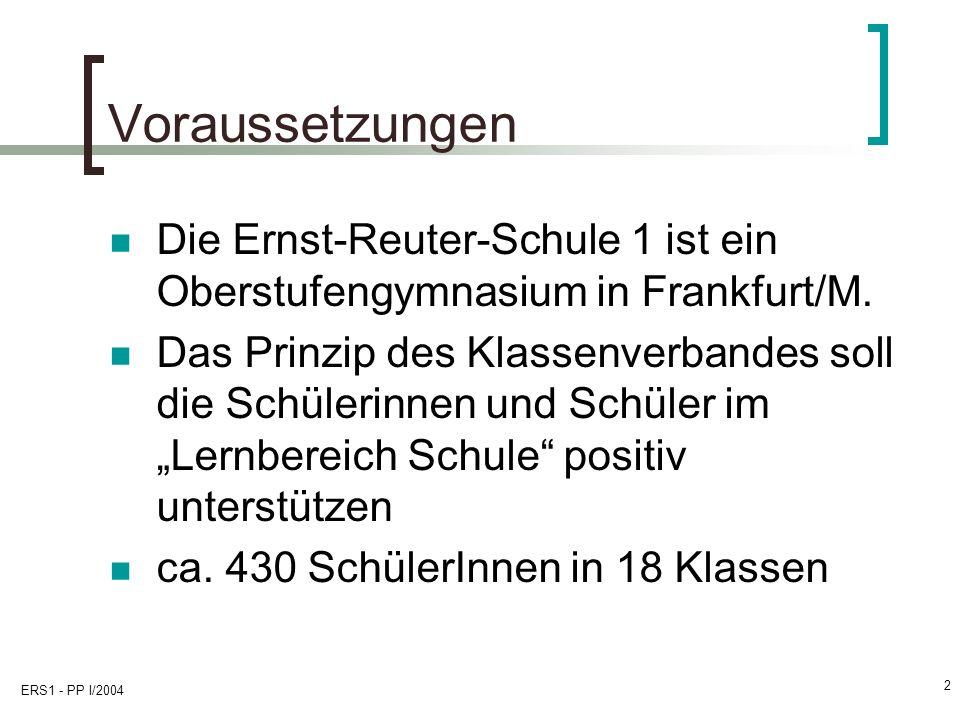 ERS1 - PP I/2004 2 Voraussetzungen Die Ernst-Reuter-Schule 1 ist ein Oberstufengymnasium in Frankfurt/M. Das Prinzip des Klassenverbandes soll die Sch