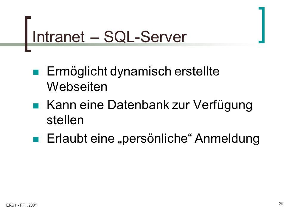 ERS1 - PP I/2004 25 Intranet – SQL-Server Ermöglicht dynamisch erstellte Webseiten Kann eine Datenbank zur Verfügung stellen Erlaubt eine persönliche Anmeldung
