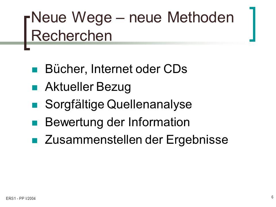 ERS1 - PP I/2004 6 Neue Wege – neue Methoden Recherchen Bücher, Internet oder CDs Aktueller Bezug Sorgfältige Quellenanalyse Bewertung der Information Zusammenstellen der Ergebnisse