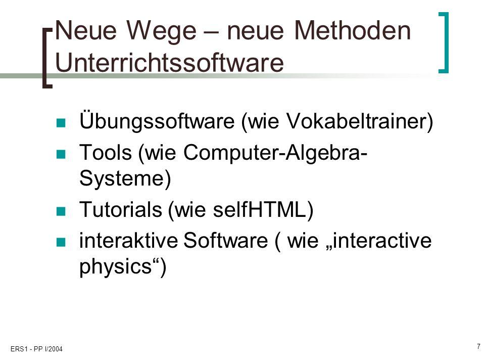 ERS1 - PP I/2004 7 Neue Wege – neue Methoden Unterrichtssoftware Übungssoftware (wie Vokabeltrainer) Tools (wie Computer-Algebra- Systeme) Tutorials (