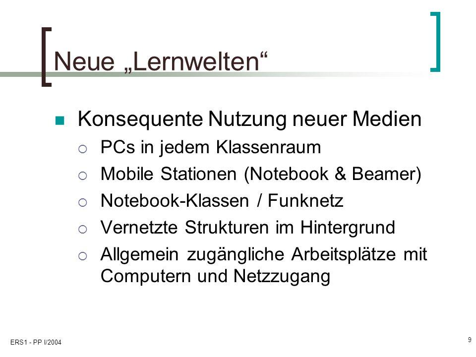 ERS1 - PP I/2004 9 Neue Lernwelten Konsequente Nutzung neuer Medien PCs in jedem Klassenraum Mobile Stationen (Notebook & Beamer) Notebook-Klassen / F