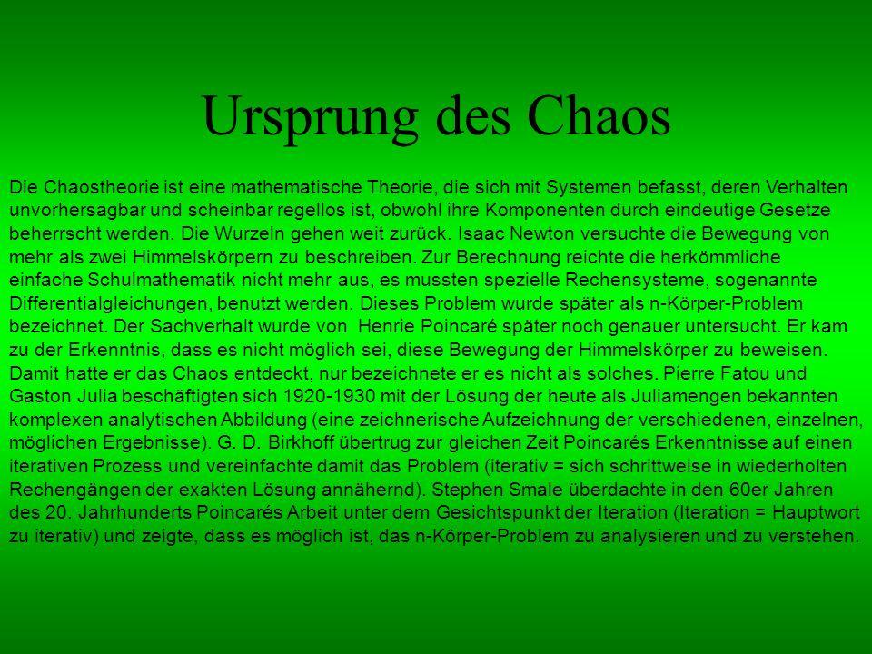 Ursprung des Chaos Die Chaostheorie ist eine mathematische Theorie, die sich mit Systemen befasst, deren Verhalten unvorhersagbar und scheinbar regellos ist, obwohl ihre Komponenten durch eindeutige Gesetze beherrscht werden.