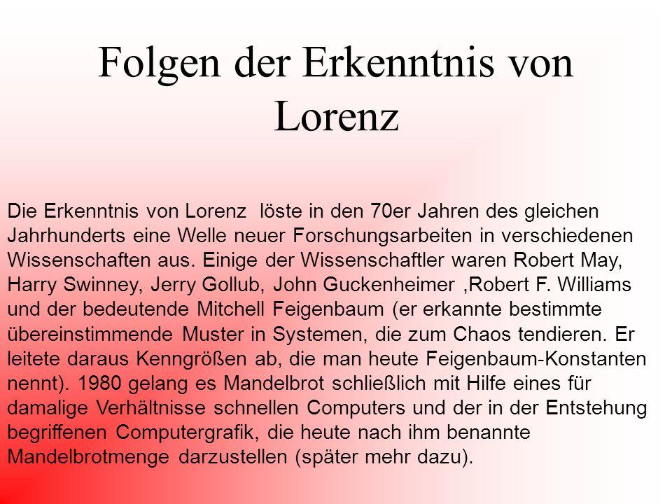 Folgen der Erkenntnis von Lorenz Die Erkenntnis von Lorenz löste in den 70er Jahren des gleichen Jahrhunderts eine Welle neuer Forschungsarbeiten in verschiedenen Wissenschaften aus.