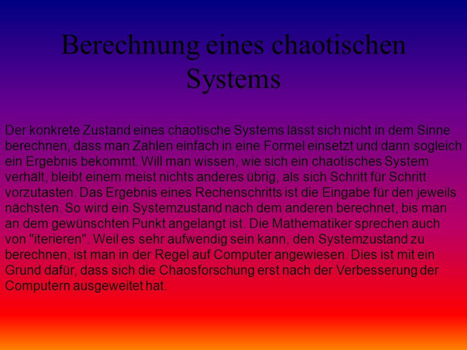Berechnung eines chaotischen Systems Der konkrete Zustand eines chaotische Systems lässt sich nicht in dem Sinne berechnen, dass man Zahlen einfach in eine Formel einsetzt und dann sogleich ein Ergebnis bekommt.