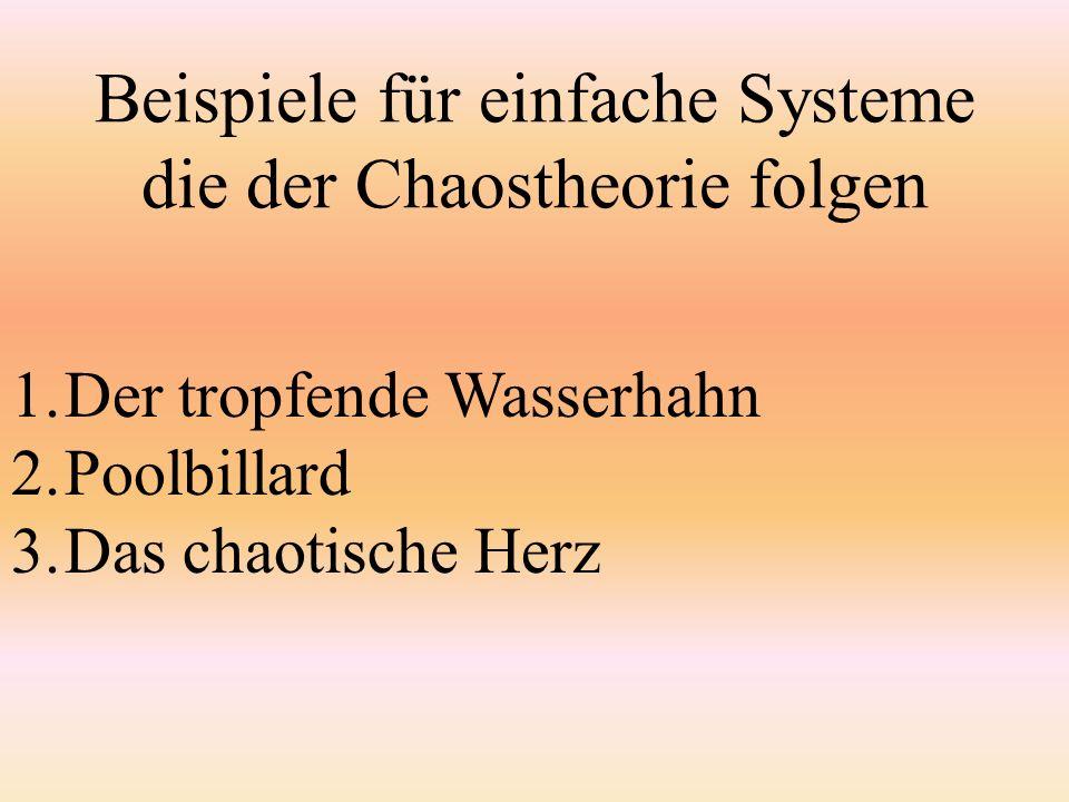 Beispiele für einfache Systeme die der Chaostheorie folgen 1.Der tropfende Wasserhahn 2.Poolbillard 3.Das chaotische Herz