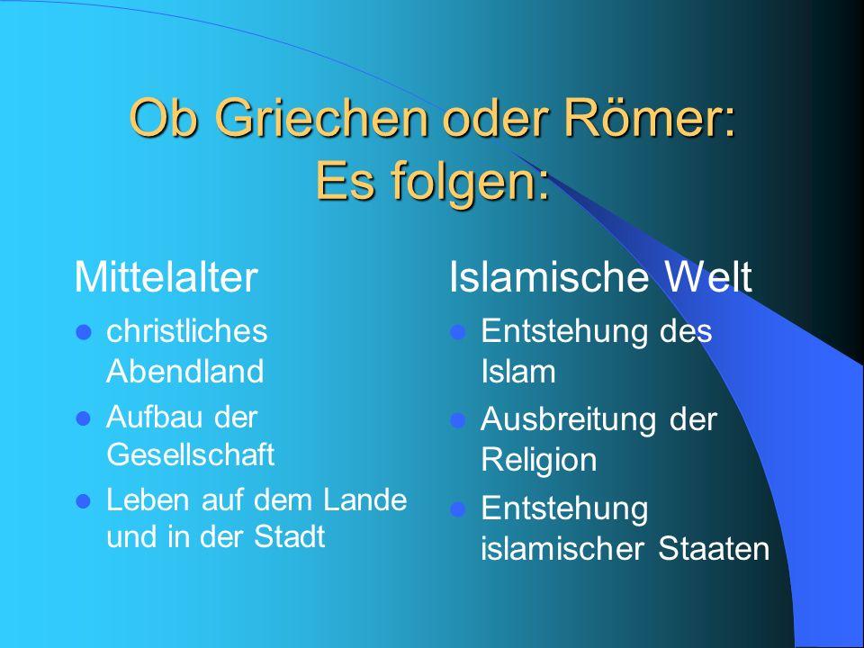 Ob Griechen oder Römer: Es folgen: Mittelalter christliches Abendland Aufbau der Gesellschaft Leben auf dem Lande und in der Stadt Islamische Welt Ent