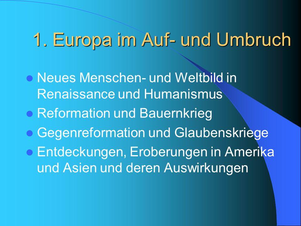 1. Europa im Auf- und Umbruch Neues Menschen- und Weltbild in Renaissance und Humanismus Reformation und Bauernkrieg Gegenreformation und Glaubenskrie