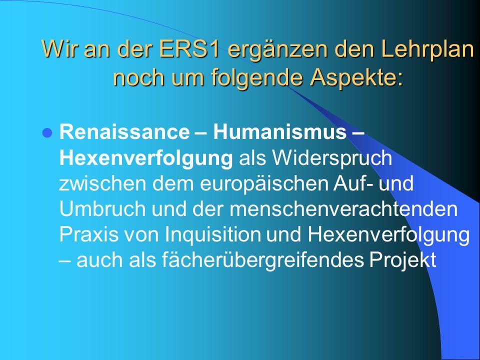 Wir an der ERS1 ergänzen den Lehrplan noch um folgende Aspekte: Renaissance – Humanismus – Hexenverfolgung als Widerspruch zwischen dem europäischen A