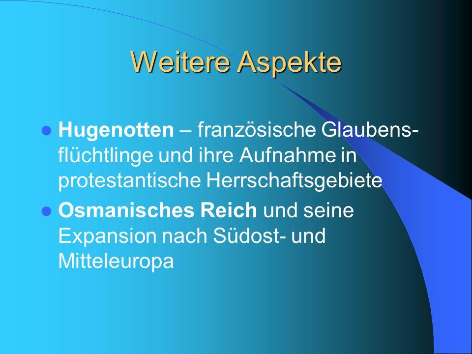Weitere Aspekte Hugenotten – französische Glaubens- flüchtlinge und ihre Aufnahme in protestantische Herrschaftsgebiete Osmanisches Reich und seine Ex