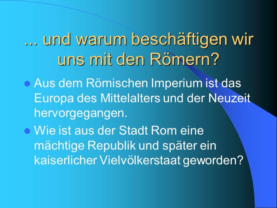 ... und warum beschäftigen wir uns mit den Römern? Aus dem Römischen Imperium ist das Europa des Mittelalters und der Neuzeit hervorgegangen. Wie ist